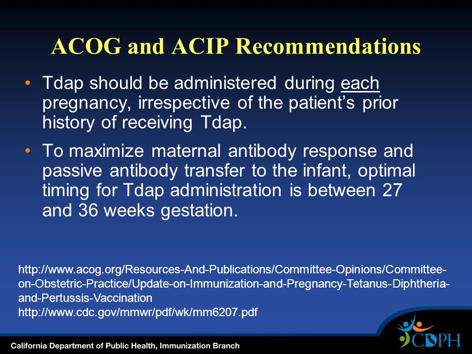 ACOG and ACIP Recommendations Tdap should be administered during each pregnancy, irrespective of the patient's prior history of receiving Tdap.