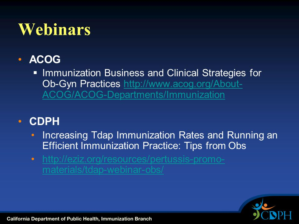 Webinars ACOG  Immunization Business and Clinical Strategies for Ob-Gyn Practices http://www.acog.org/About- ACOG/ACOG-Departments/Immunizationhttp://www.acog.org/About- ACOG/ACOG-Departments/Immunization CDPH Increasing Tdap Immunization Rates and Running an Efficient Immunization Practice: Tips from Obs http://eziz.org/resources/pertussis-promo- materials/tdap-webinar-obs/http://eziz.org/resources/pertussis-promo- materials/tdap-webinar-obs/