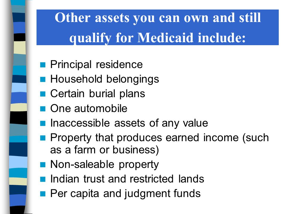 Other assets you can own and still qualify for Medicaid include: Principal residence Household belongings Certain burial plans One automobile Inaccessible assets of any value Property that produces earned income (such as a farm or business) Non-saleable property Indian trust and restricted lands Per capita and judgment funds