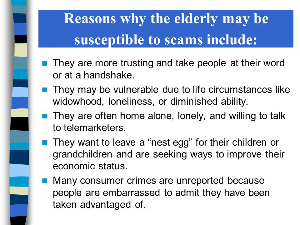 Reasons why the elderly may be susceptible to scams include: They are more trusting and take people at their word or at a handshake.