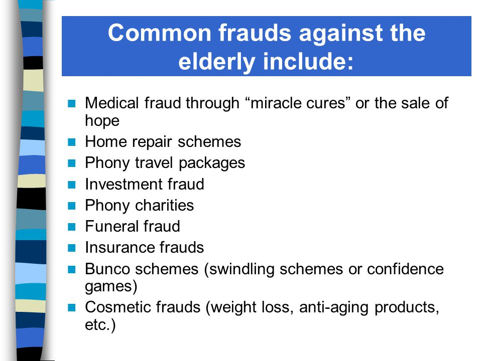 Common frauds against the elderly include: Medical fraud through miracle cures or the sale of hope Home repair schemes Phony travel packages Investment fraud Phony charities Funeral fraud Insurance frauds Bunco schemes (swindling schemes or confidence games) Cosmetic frauds (weight loss, anti-aging products, etc.)