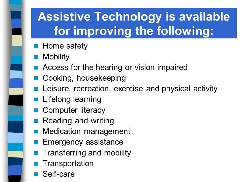 Assistive Technology is available for improving the following: Home safety Mobility Access for the hearing or vision impaired Cooking, housekeeping Leisure, recreation, exercise and physical activity Lifelong learning Computer literacy Reading and writing Medication management Emergency assistance Transferring and mobility Transportation Self-care