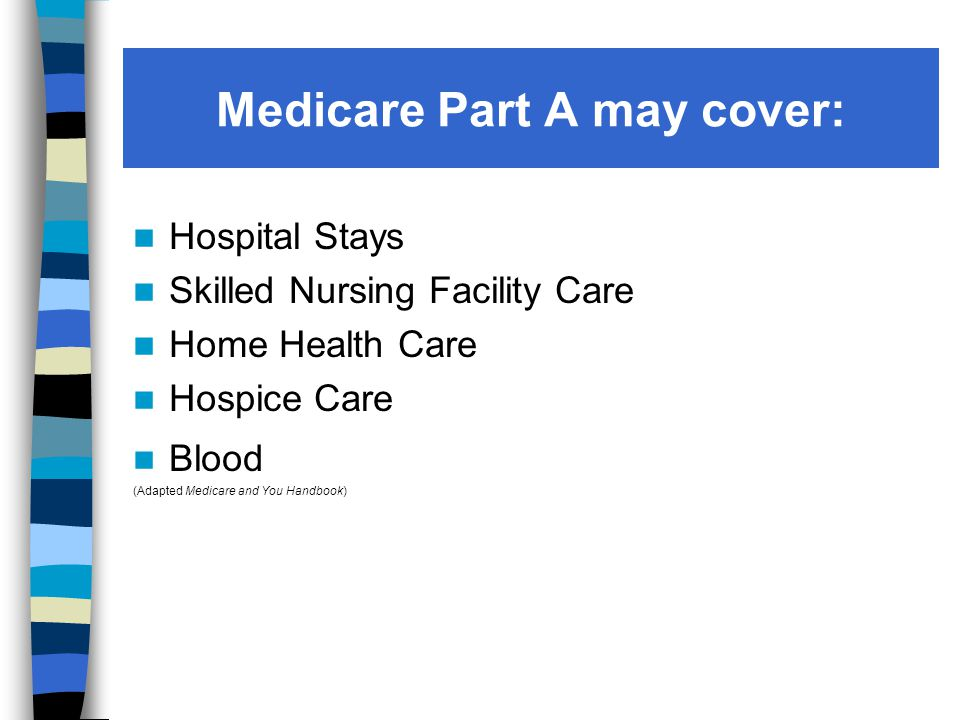 Medicare Part A may cover: Hospital Stays Skilled Nursing Facility Care Home Health Care Hospice Care Blood (Adapted Medicare and You Handbook)