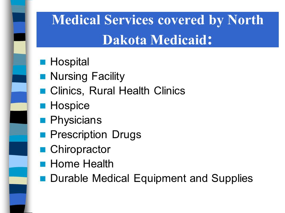 Dental Podiatry Ambulance Transportation Vision Therapies Waivered Services Out-of-State Services (Adapted North Dakota Department of Human Services) Medical Services covered by North Dakota Medicaid, cont.