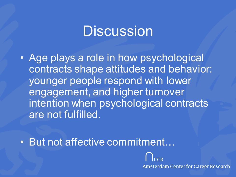 ∩ CCR Amsterdam Center for Career Research Discussion Age plays a role in how psychological contracts shape attitudes and behavior: younger people respond with lower engagement, and higher turnover intention when psychological contracts are not fulfilled.