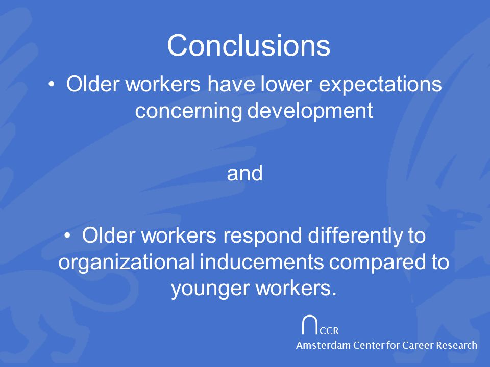 ∩ CCR Amsterdam Center for Career Research Conclusions Older workers have lower expectations concerning development and Older workers respond differently to organizational inducements compared to younger workers.