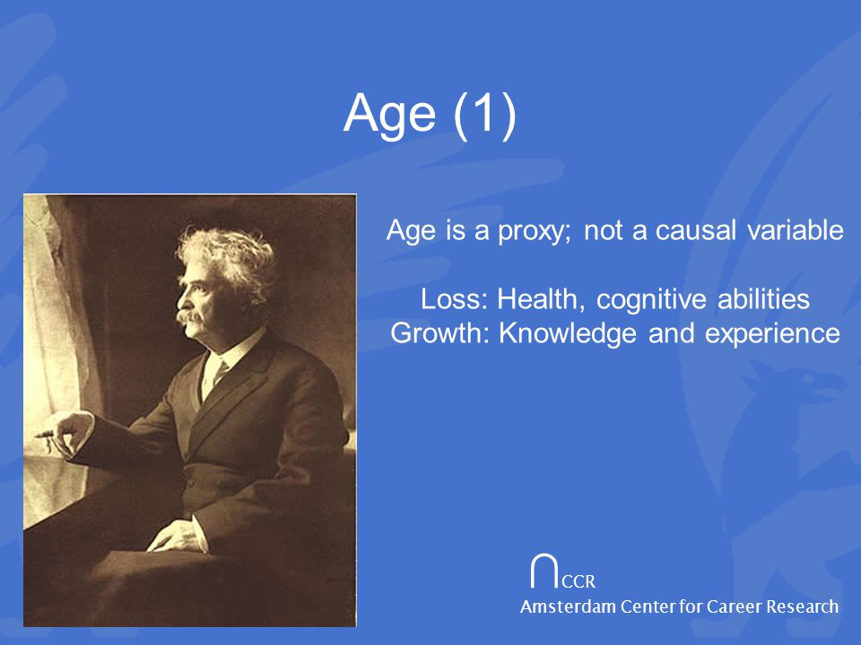 ∩ CCR Amsterdam Center for Career Research Age (1) Age is a proxy; not a causal variable Loss: Health, cognitive abilities Growth: Knowledge and experience