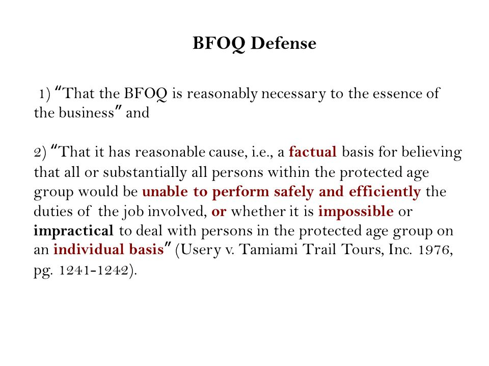 1) That the BFOQ is reasonably necessary to the essence of the business and 2) That it has reasonable cause, i.e., a factual basis for believing that all or substantially all persons within the protected age group would be unable to perform safely and efficiently the duties of the job involved, or whether it is impossible or impractical to deal with persons in the protected age group on an individual basis (Usery v.