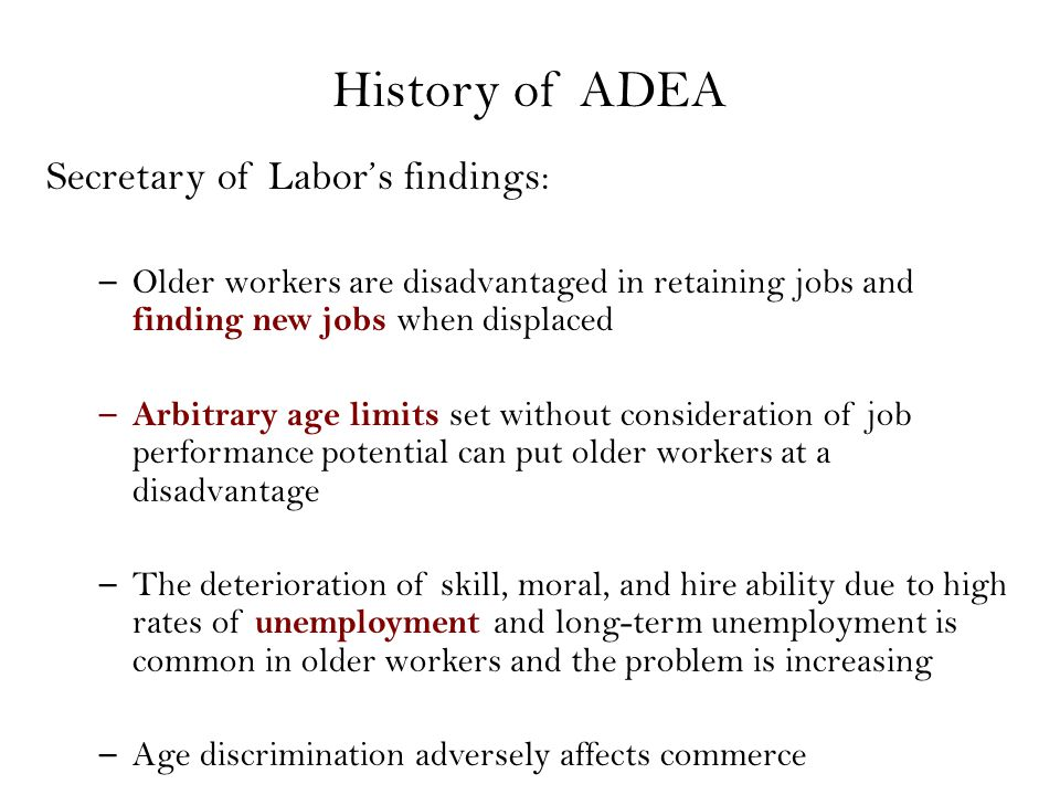 YearOverview 1974Extension of coverage to state, local, and federal entities 1978 EEOC is put in charge of ADEA administration and enforcement, age extension 1984Extension of coverage to overseas subsidiaries 1986 Guaranteed contributions to pension plans for employees that work past 65 in ADEA, ERISA, and IRS Tax Code 1987Age cap eliminated 1990 OWBPA protections for benefits, early retirement, and voluntary waivers 1991CRA lengthens time for right to sue ADEA Amendments 1967: Age 40–65 protected 1984: Age 40–70 protected 1967: Age 40–65 protected 1984: Age 40–70 protected