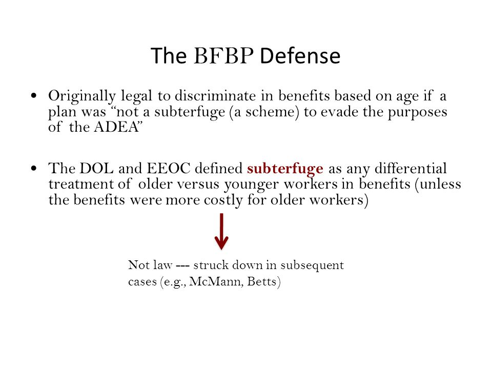 The BFBP Defense Originally legal to discriminate in benefits based on age if a plan was not a subterfuge (a scheme) to evade the purposes of the ADEA The DOL and EEOC defined subterfuge as any differential treatment of older versus younger workers in benefits (unless the benefits were more costly for older workers) Not law --- struck down in subsequent cases (e.g., McMann, Betts)