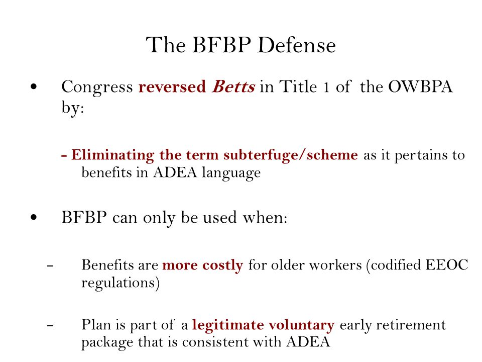 The BFBP Defense Congress reversed Betts in Title 1 of the OWBPA by: - Eliminating the term subterfuge/scheme as it pertains to benefits in ADEA language BFBP can only be used when: – Benefits are more costly for older workers (codified EEOC regulations) – Plan is part of a legitimate voluntary early retirement package that is consistent with ADEA