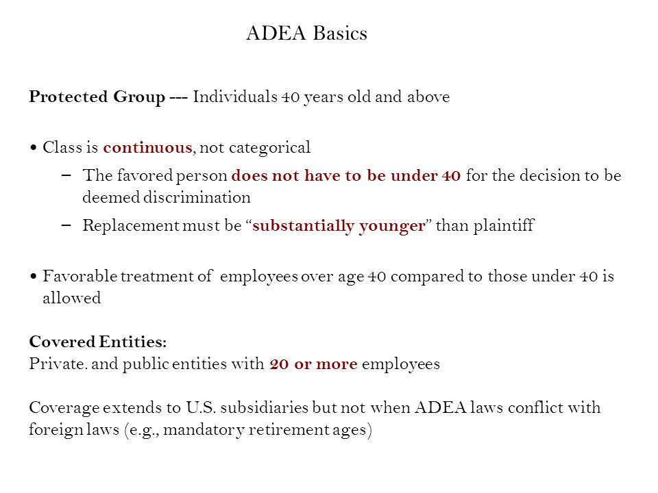 ~ ADEA Exemptions ~ Mandatory retirement at age 65 for bona fide executives or high policymaking employees Hiring and forced retirement for Safety Officers (e.g., police and firefighters) consistent with State and local laws (e.g., not allowing firefighters to enter force after age 35).