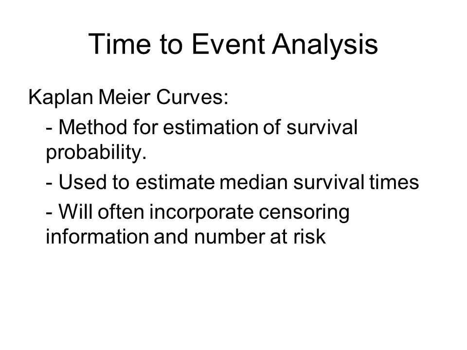 Time to Event Analysis Kaplan Meier Curves: - Method for estimation of survival probability.
