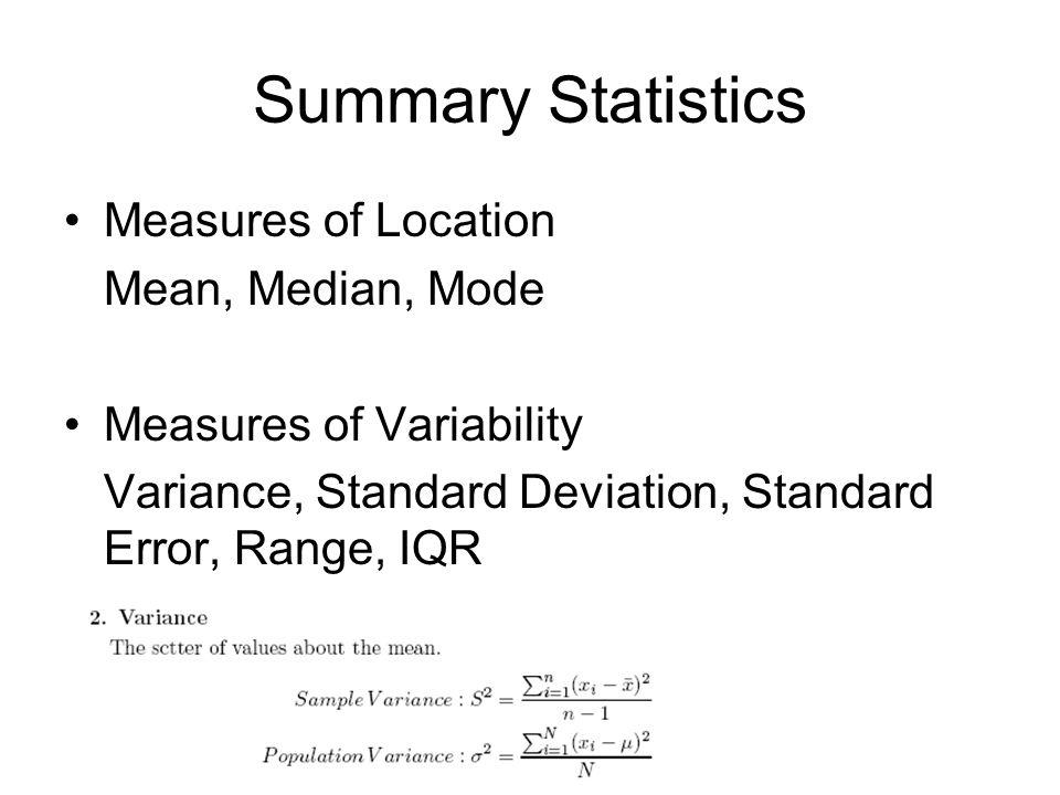 Summary Statistics Measures of Location Mean, Median, Mode Measures of Variability Variance, Standard Deviation, Standard Error, Range, IQR