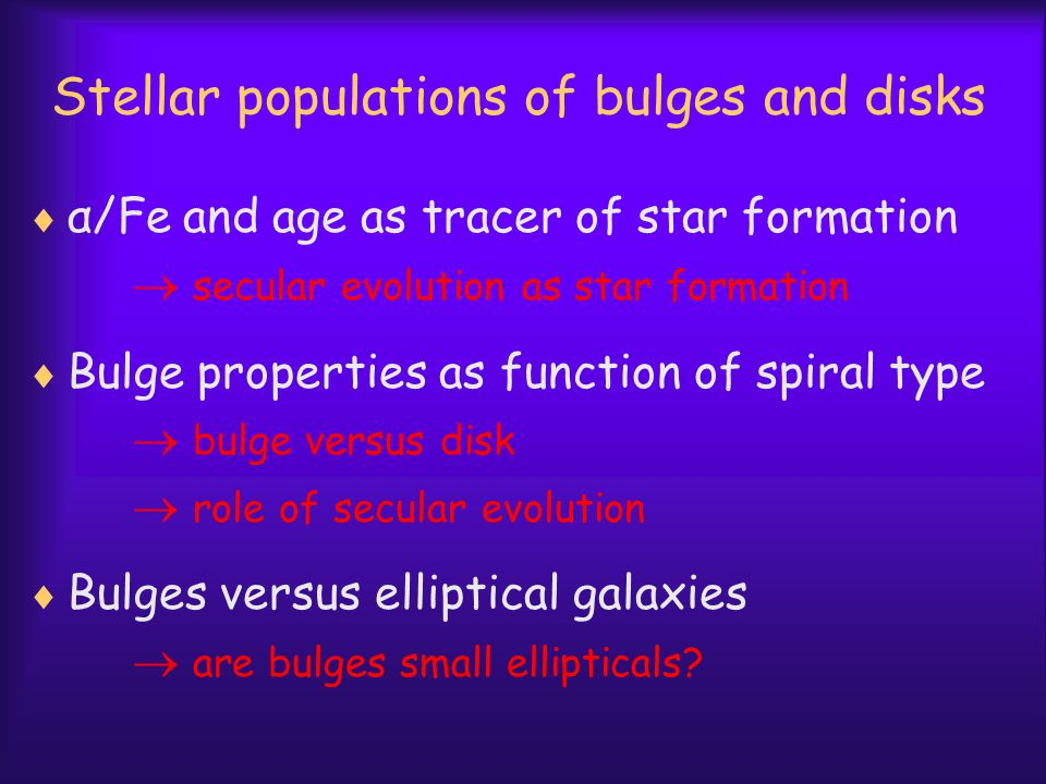 Stellar populations of bulges and disks  α/Fe and age as tracer of star formation  secular evolution as star formation  Bulge properties as function of spiral type  bulge versus disk  role of secular evolution  Bulges versus elliptical galaxies  are bulges small ellipticals