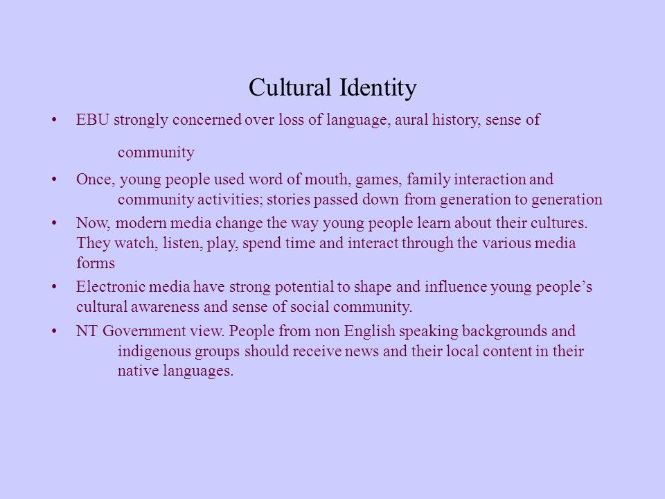 Cultural Identity EBU strongly concerned over loss of language, aural history, sense of community Once, young people used word of mouth, games, family interaction and community activities; stories passed down from generation to generation Now, modern media change the way young people learn about their cultures.