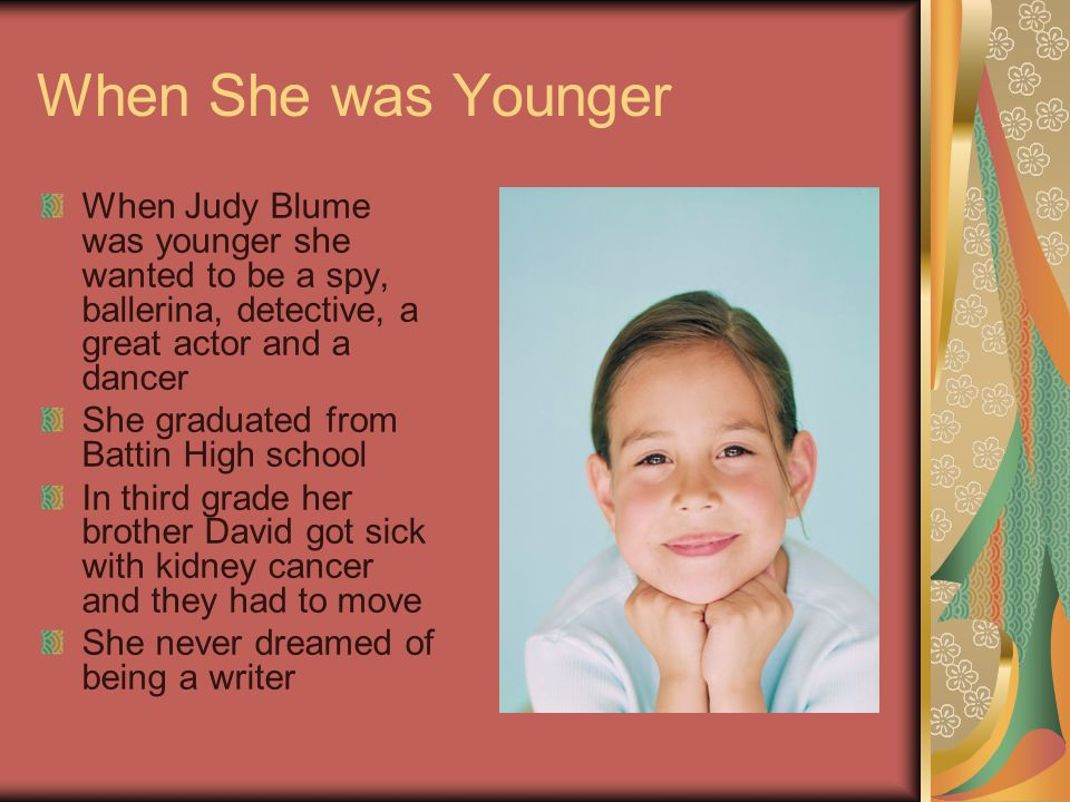 When She was Younger When Judy Blume was younger she wanted to be a spy, ballerina, detective, a great actor and a dancer She graduated from Battin High school In third grade her brother David got sick with kidney cancer and they had to move She never dreamed of being a writer