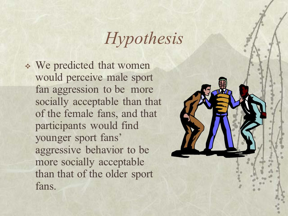 Hypothesis  We predicted that women would perceive male sport fan aggression to be more socially acceptable than that of the female fans, and that participants would find younger sport fans' aggressive behavior to be more socially acceptable than that of the older sport fans.