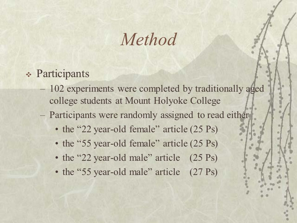 Method  Participants –102 experiments were completed by traditionally aged college students at Mount Holyoke College –Participants were randomly assigned to read either the 22 year-old female article (25 Ps) the 55 year-old female article (25 Ps) the 22 year-old male article (25 Ps) the 55 year-old male article (27 Ps)