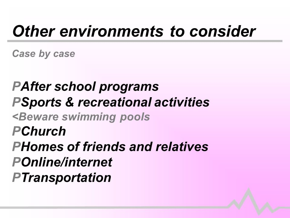 Other environments to consider Case by case PAfter school programs PSports & recreational activities <Beware swimming pools PChurch PHomes of friends and relatives POnline/internet PTransportation