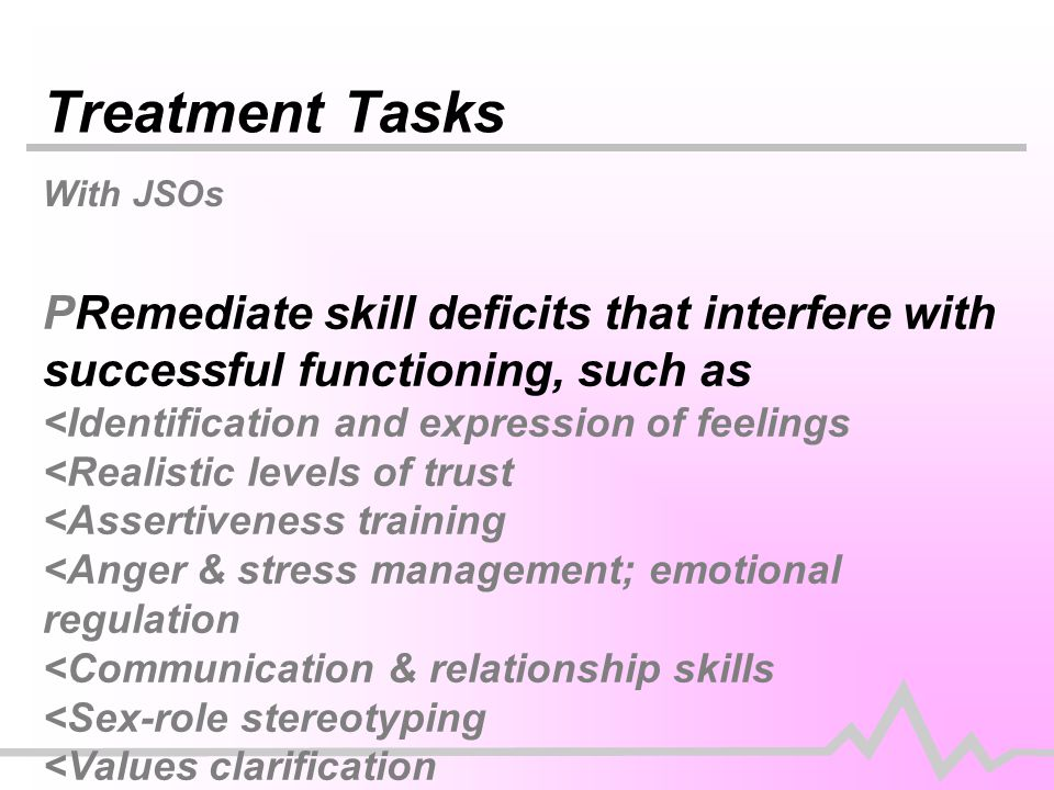 Treatment Tasks With JSOs PRemediate skill deficits that interfere with successful functioning, such as <Identification and expression of feelings <Realistic levels of trust <Assertiveness training <Anger & stress management; emotional regulation <Communication & relationship skills <Sex-role stereotyping <Values clarification