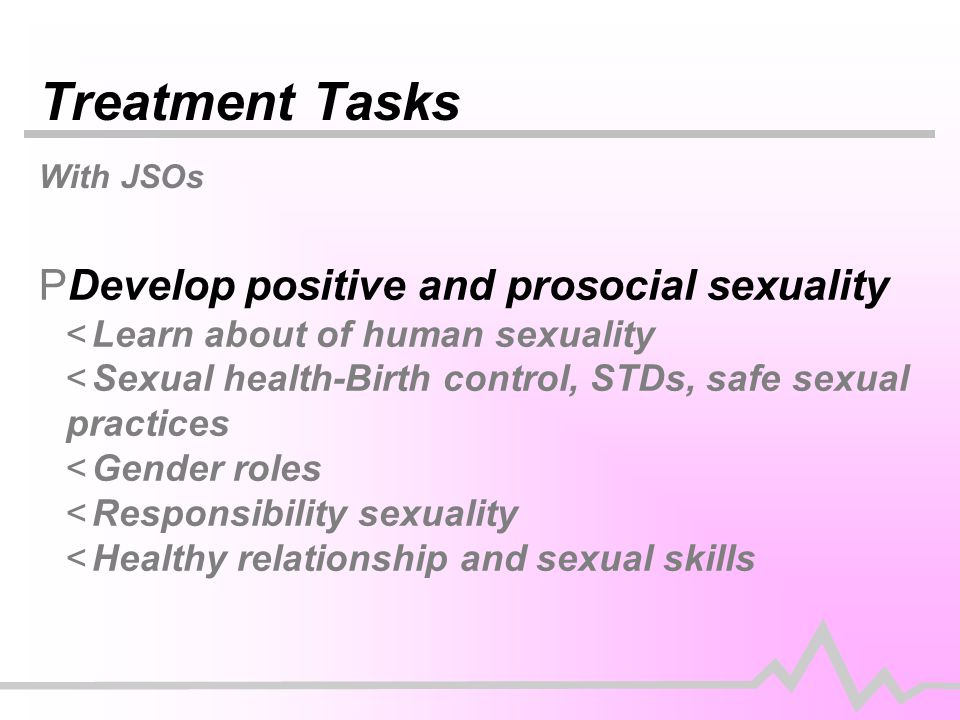 Treatment Tasks With JSOs PDevelop positive and prosocial sexuality <Learn about of human sexuality <Sexual health-Birth control, STDs, safe sexual practices <Gender roles <Responsibility sexuality <Healthy relationship and sexual skills