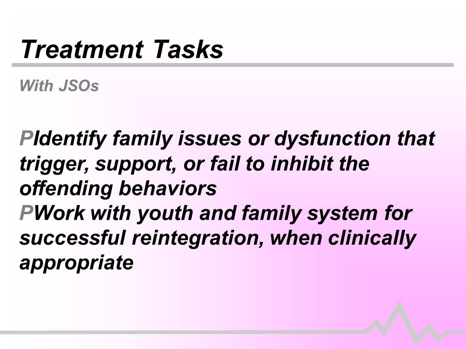 Treatment Tasks With JSOs PIdentify family issues or dysfunction that trigger, support, or fail to inhibit the offending behaviors PWork with youth and family system for successful reintegration, when clinically appropriate