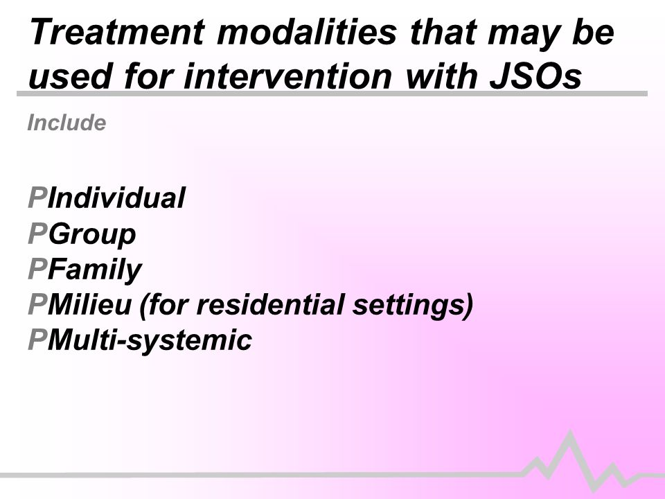 Treatment modalities that may be used for intervention with JSOs Include PIndividual PGroup PFamily PMilieu (for residential settings) PMulti-systemic