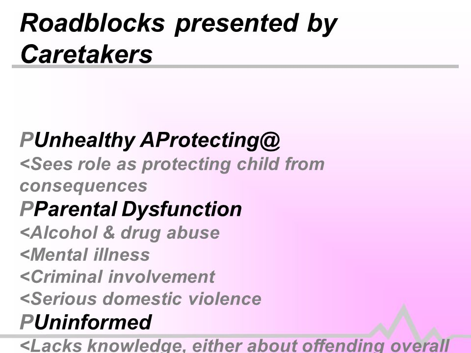 Roadblocks presented by Caretakers PUnhealthy AProtecting@ <Sees role as protecting child from consequences PParental Dysfunction <Alcohol & drug abuse <Mental illness <Criminal involvement <Serious domestic violence PUninformed <Lacks knowledge, either about offending overall or about their own child=s problems/patterns