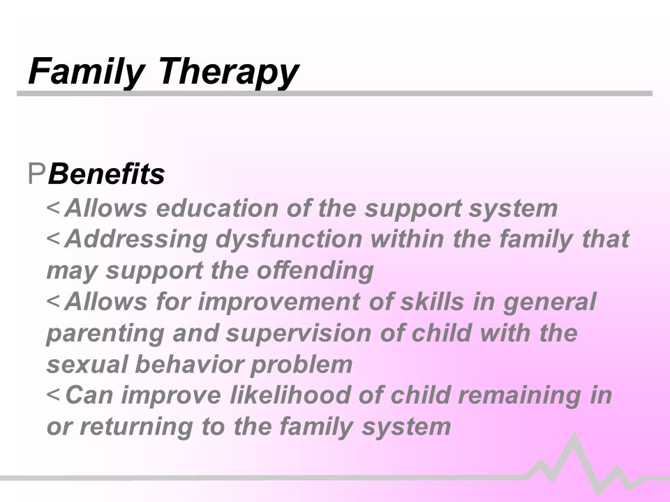 Family Therapy PBenefits <Allows education of the support system <Addressing dysfunction within the family that may support the offending <Allows for improvement of skills in general parenting and supervision of child with the sexual behavior problem <Can improve likelihood of child remaining in or returning to the family system