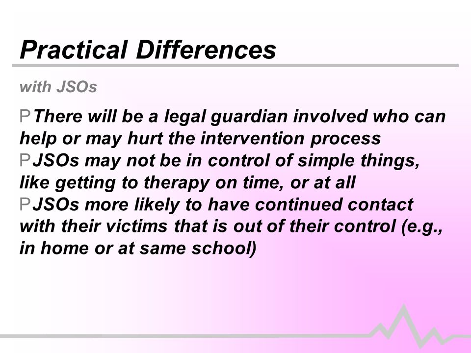 Practical Differences with JSOs PThere will be a legal guardian involved who can help or may hurt the intervention process PJSOs may not be in control of simple things, like getting to therapy on time, or at all PJSOs more likely to have continued contact with their victims that is out of their control (e.g., in home or at same school)