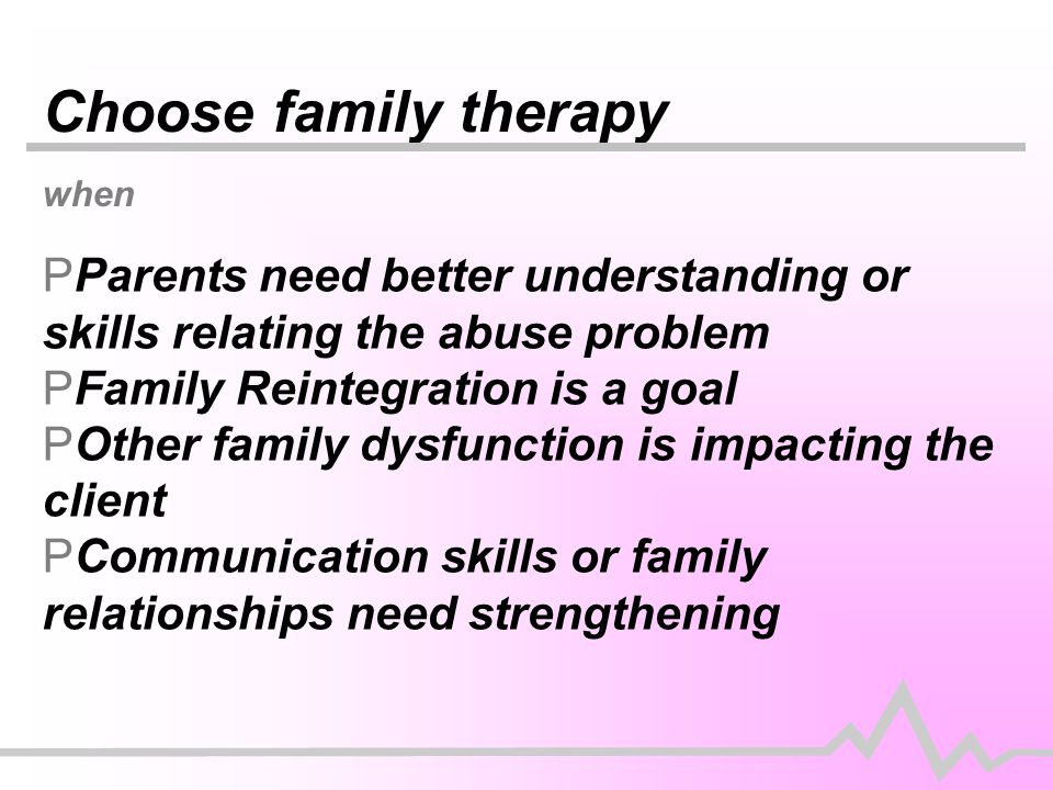Choose family therapy when PParents need better understanding or skills relating the abuse problem PFamily Reintegration is a goal POther family dysfunction is impacting the client PCommunication skills or family relationships need strengthening