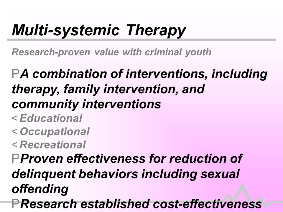 Multi-systemic Therapy Research-proven value with criminal youth PA combination of interventions, including therapy, family intervention, and community interventions <Educational <Occupational <Recreational PProven effectiveness for reduction of delinquent behaviors including sexual offending PResearch established cost-effectiveness PLikely best approach for antisocial/conduct disordered youth