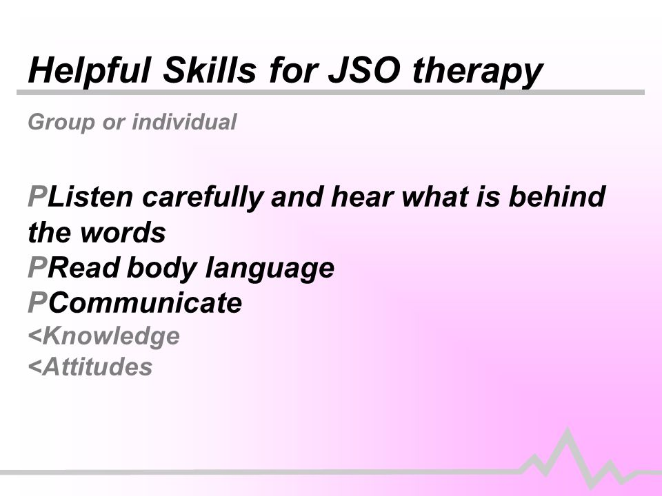 Helpful Skills for JSO therapy Group or individual PListen carefully and hear what is behind the words PRead body language PCommunicate <Knowledge <Attitudes