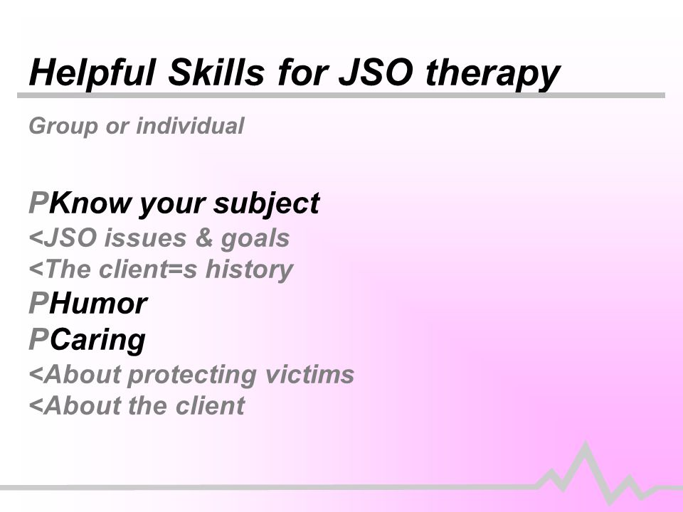 Helpful Skills for JSO therapy Group or individual PKnow your subject <JSO issues & goals <The client=s history PHumor PCaring <About protecting victims <About the client