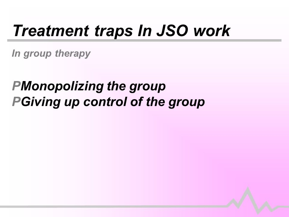 Treatment traps In JSO work In group therapy PMonopolizing the group PGiving up control of the group