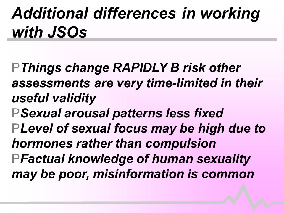 Additional differences in working with JSOs  Things change RAPIDLY B risk other assessments are very time-limited in their useful validity PSexual arousal patterns less fixed PLevel of sexual focus may be high due to hormones rather than compulsion PFactual knowledge of human sexuality may be poor, misinformation is common