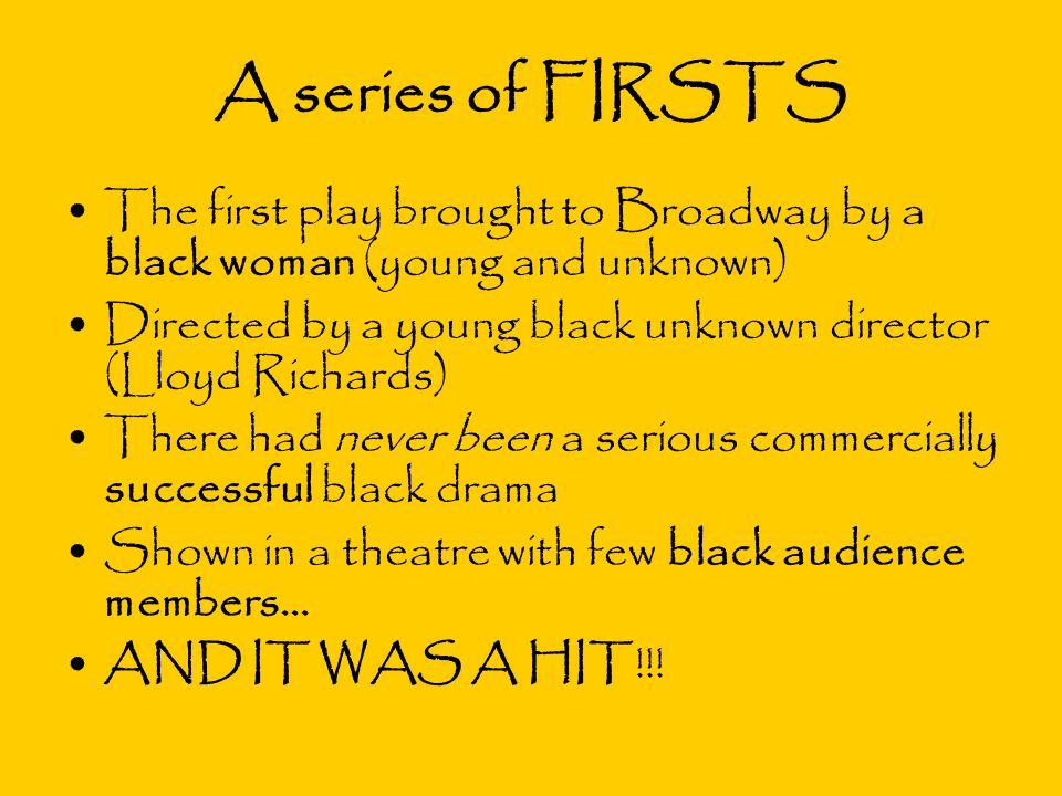 A series of FIRSTS The first play brought to Broadway by a black woman (young and unknown) Directed by a young black unknown director (Lloyd Richards)