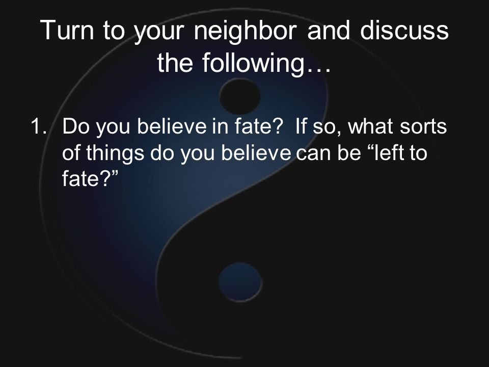"Turn to your neighbor and discuss the following… 1.Do you believe in fate? If so, what sorts of things do you believe can be ""left to fate?"""