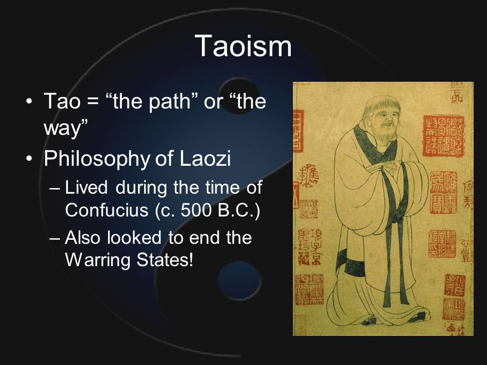 "Taoism Tao = ""the path"" or ""the way"" Philosophy of Laozi –Lived during the time of Confucius (c. 500 B.C.) –Also looked to end the Warring States!"