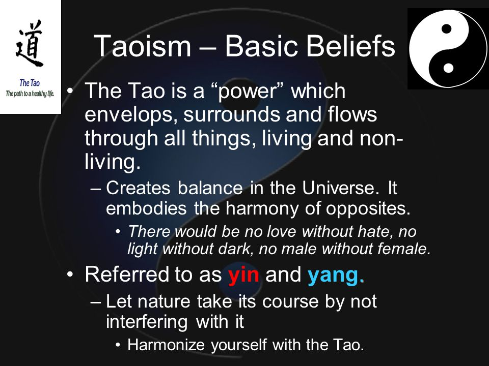 "Taoism – Basic Beliefs The Tao is a ""power"" which envelops, surrounds and flows through all things, living and non- living. –Creates balance in the Un"