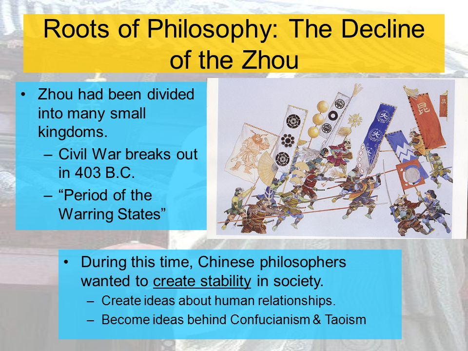 "Roots of Philosophy: The Decline of the Zhou Zhou had been divided into many small kingdoms. –Civil War breaks out in 403 B.C. –""Period of the Warring"