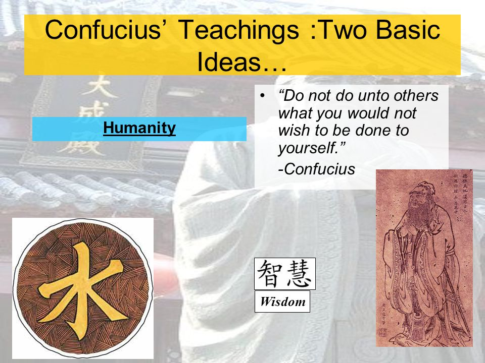 "Confucius' Teachings :Two Basic Ideas… Humanity ""Do not do unto others what you would not wish to be done to yourself."" -Confucius Wisdom"