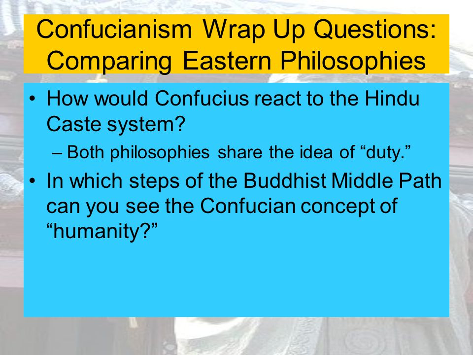 Confucianism Wrap Up Questions: Comparing Eastern Philosophies How would Confucius react to the Hindu Caste system? –Both philosophies share the idea