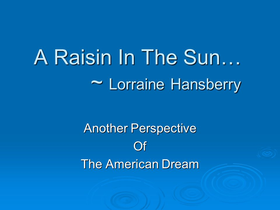 A Raisin In The Sun… ~ Lorraine Hansberry Another Perspective Of The American Dream