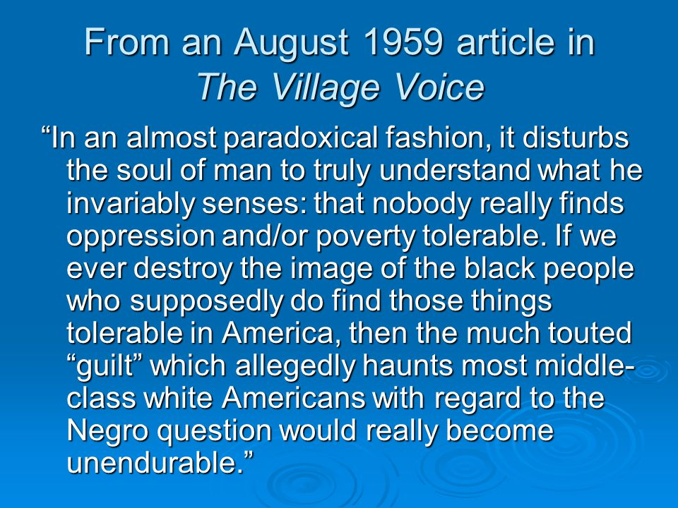 From an August 1959 article in The Village Voice In an almost paradoxical fashion, it disturbs the soul of man to truly understand what he invariably senses: that nobody really finds oppression and/or poverty tolerable.