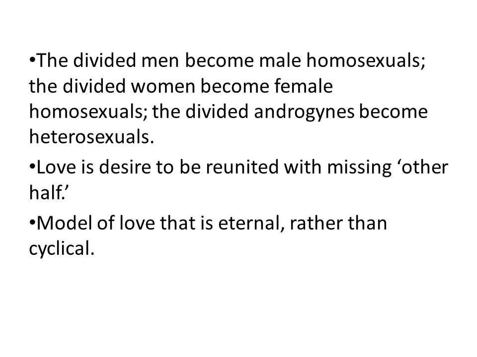 The divided men become male homosexuals; the divided women become female homosexuals; the divided androgynes become heterosexuals.