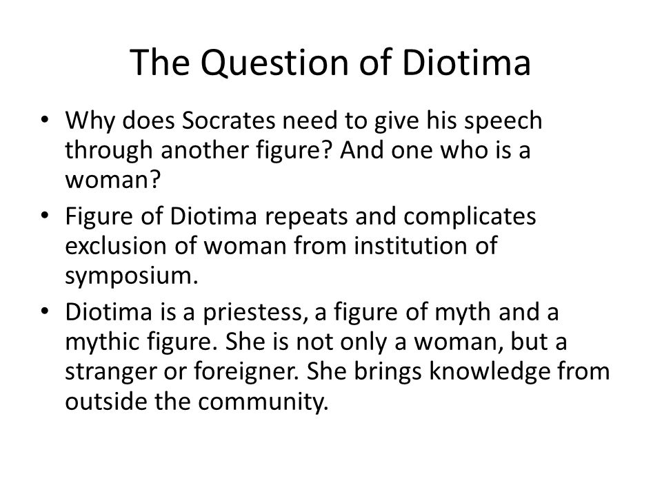 The Question of Diotima Why does Socrates need to give his speech through another figure.