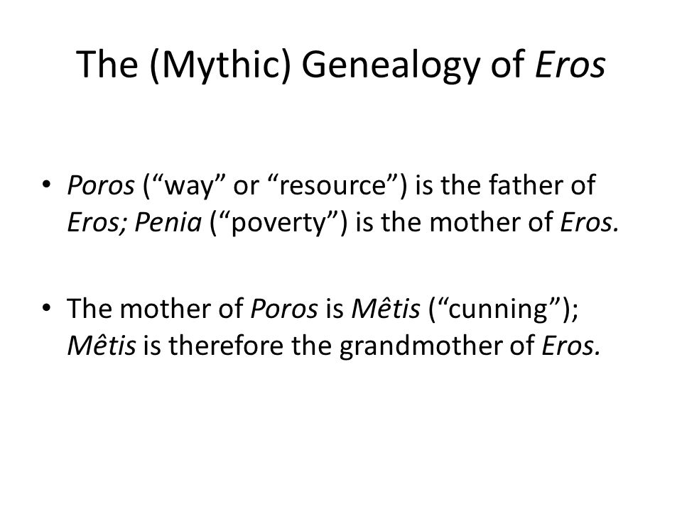 The (Mythic) Genealogy of Eros Poros ( way or resource ) is the father of Eros; Penia ( poverty ) is the mother of Eros.