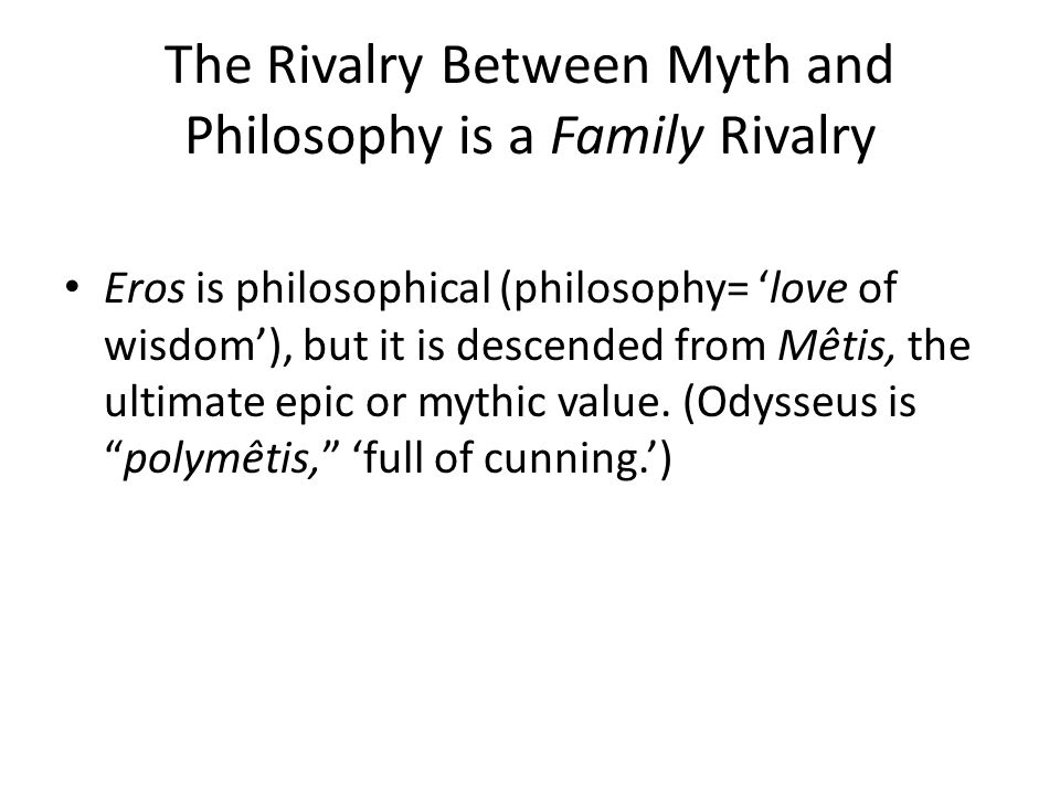 The Rivalry Between Myth and Philosophy is a Family Rivalry Eros is philosophical (philosophy= 'love of wisdom'), but it is descended from Mêtis, the ultimate epic or mythic value.